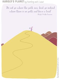 Do not go where the path may lead, go instead where there is no path & leave a trail