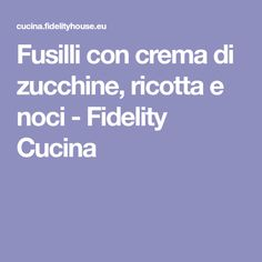 Fusilli con crema di zucchine, ricotta e noci - Fidelity Cucina