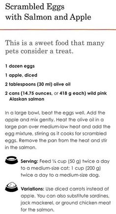 Pet Food Recipe: Scrambled eggs with salmon and apple  Today's Tasty Friday recipe is for the four legged friends in your world. Try this recipe for scrambled eggs with salmon and apples from the book The Healthy Homemade Pet Food Cookbook: 75 Whole-Food Recipes and Tasty Treats for Dogs and Cats of All Ages.I bet they will love it!