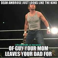 My mom wouldn't leave her husband for Dean Ambrose