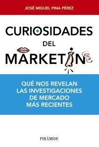 Curiosidades del marketing : qué nos revelan las investigaciones de mercado más recientes / José Miguel Pina Pérez