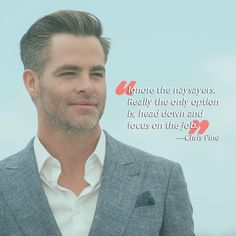 """Ignore the naysayers. Really the only option is, head down and focus on the job."" Spot on, Chris Pine! We know you didn't get those abs—er, movie roles—without some hard work. So if you want to succeed in your career or other aspects of life, remember to ignore those who doubt you and put all your energy into kicking a**."
