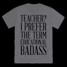 """Show that you're a kick ass educator shaping the mind of the youth with this funny teacher shirt! This shirt featuring the phrase """"Teacher? I prefer the term educational badass"""" is perfect for letting people know teaching is a tough job, but you're up for the challenge! 
