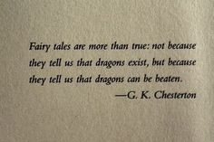 Fairy tales are more than true: not because they tell us that dragons exist, but because they tell us that dragons can be beaten. -- G.K. Chesterton