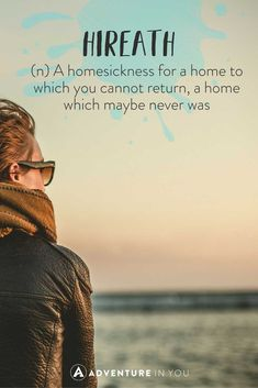A homesickness for a home to which you cannot return, a home which maybe never was
