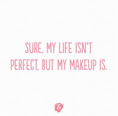 Sure, my life isn't perfect, but my makeup is.