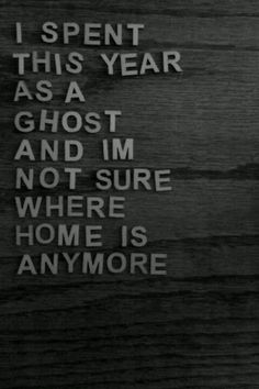 """""""I spent this year as a ghost, and I'm not sure where home is anymore."""" Transition year?"""