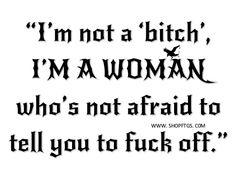 I'm not a bitch; I'm a WOMAN who's not afraid to tell you to fuck off. - Jordan Sarah Weatherhead of FTGS