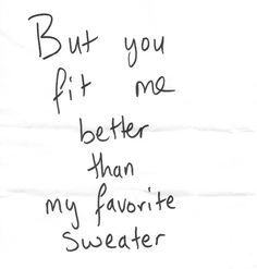but you fit me better than my favourite sweater