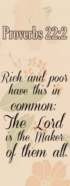 Proverbs 22:2 Rich and poor have this in common: The LORD is the Maker of them all.