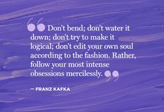 """Don't bend, don't water it down; don't try to make it logical; don't edit your own soul according to the fashion.  Rather, follow your most intense obsessions mercilessly."" Franz Kafka"