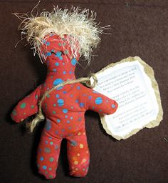 "Dammit Doll. Free pattern  The Dammit Doll Poem:  When you want to kick the desk or throw the phone and shout,   Here's a little dammit doll you cannot do without,   Just grasp it firmly by the legs, and find a place to slam it,   And as you whack it's stuffing out, yell,   dammit, dammit, dammit!    If dammit's not a word you say,  Then grab it's little neck,  Then just murmur quietly,  ""Oh Heck! Oh Heck! Oh Heck!"""