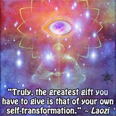 """""""Truly, the greatest gift you have to give is that of your own self-transformation."""" ~ Lao Tzu"""