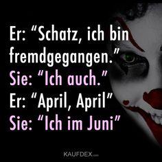 """Er: """"Schatz, ich bin fremdgegangen."""" Sie: """"Ich auch."""" Er: """"April, April"""" Sie: """"Ich im Juni"""""""