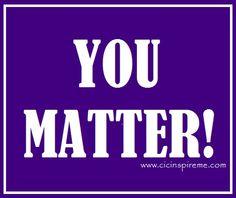 No matter what anyone says...You Matter!