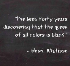 """""""I've been forty years discovering that the queen of all colors is black."""" --Henri Matisse"""