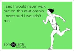 I said I would never walk out on this relationship... I never said I wouldn't run.