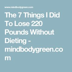 The 7 Things I Did To Lose 220 Pounds Without Dieting - mindbodygreen.com