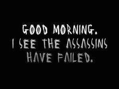 "I'd change it just a bit - ""Good Morning, I see the assassin I hired failed."""