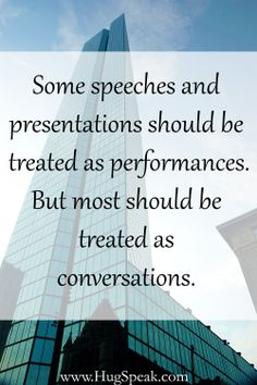 Treat your presentation like a conversation instead of a performance. Doing this allows you to connect with your audience and share experiences with them. --- HugSpeak Coaching   I agree wholeheartedly