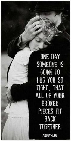 One day, soon, someone is going to hold you so tight that all your broken pieces are going to fit back together. #Quotes