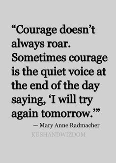 "Courage doesn't always roar. Sometimes courage is the quiet voice at the end of the day saying, ""I will try again tomorrow."" Mary Anne Radmacher."