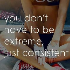 You don't have to be extreme, just consistent.