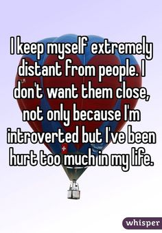 I keep myself extremely distant from people. I don't want them close, not only because I'm introverted, but I've been hurt too much in my life.