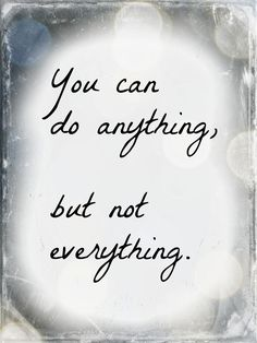 """You can do anything, but not everything"" If only others knew that!"