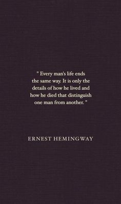 'Every man's #life ends the same way. It is only the details of how he lived and how he died that distinguish one man from another.'  -Ernest Hemingway