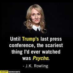 Until Trump's last press conference, the scariest thing I'd every watched was Psycho. - J.K. Rowling
