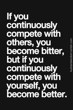 Always getting better  No point in comparing or competing with others since situations usually are not alike.  People who see competition with others are so weak in my opinion