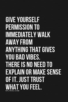 Give yourself permission to immediately walk away from anything that gives you bad vibes. There is no need to explain or make sense of it. Just trust what you feel.