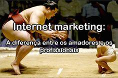 Internet marketing: A diferença entre os amadores e os profissionais