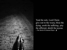 Tend the sick, Lord Christ; give rest to the weary, bless the dying, sooth the suffering, pity the afflicted, shield the joyous. ~ The Book of Common Prayer