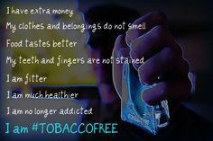 • I have extra money  • I am no longer addicted • My teeth and fingers are not stained • Food tastes much better • I am fitter • My clothes and belongings no longer smell • I am much healthier • I am #TOBACCOFREE