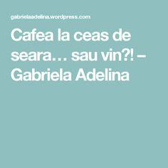 Cafea la ceas de seara… sau vin?! – Gabriela Adelina