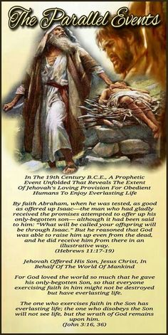 "The Parallel Events In The 19th Century B.C.E., A Prophetic Event Unfolded That Reveals The Extent Of Jehovah's Loving Provision For Obedient Humans To Enjoy Everlasting Life By faith Abraham, when he was tested, as good as offered up Isaac—the man who had gladly received the promises attempted to offer up his only-begotten son— although it had been said to him: ""What will be called your offspring will be through Isaac."" But he reasoned that God was able to raise him up even from the dead…"