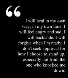 I will heal in my own way, in my own time. I will feel angry and sad. I will backslide. I will forgive when I'm ready. I don't seek approval for how I choose to stand up, especially not from the one who knocked me down.