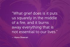 what grief does is it puts us squarely in the middle of a fire, and it burns away everything that is not essential to our lives