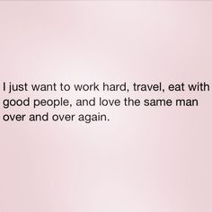 Love Quotes Ideas : I just want to work hard, travel, eat with good people, and love the same man ov. - Quotes Sayings Motivacional Quotes, Great Quotes, Quotes To Live By, Funny Quotes, Inspirational Quotes, Eat Pray Love Quotes, Super Quotes, Mantra, Citations Sages