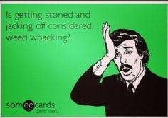 Weed Wacking... BAAAAHAHAHAHAHAAHAH STOPPPP IT NOW.