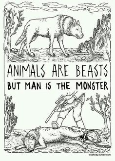 Animals are beasts but man is the monster