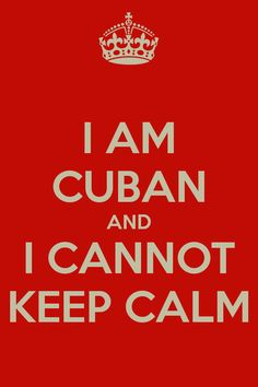 Google Image Result for http://sd.keepcalm-o-matic.co.uk/i/i-am-cuban-and-i-cannot-keep-calm-9.png
