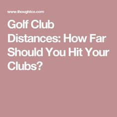 Golf Club Distances: How Far Should You Hit Your Clubs?