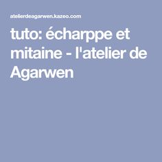 tuto: écharppe et mitaine - l'atelier de Agarwen