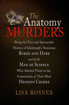 The Anatomy Murders: Being the True and Spectacular History of Edinburgh's Notorious Burke and Hare and of the Ma...