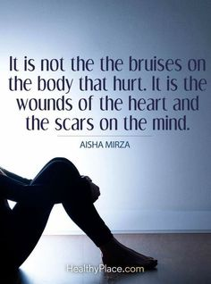 Quotes on Abuse Quote on abuse: It is not the bruises on the body that hurt. It is the wounds of the heart and the scars on the mind - Aisha Mirza. Survivor Quotes, Abuse Survivor, Domestic Violence Quotes, Physical Pain, My Demons, Narcissistic Abuse, In This World, It Hurts, Feelings