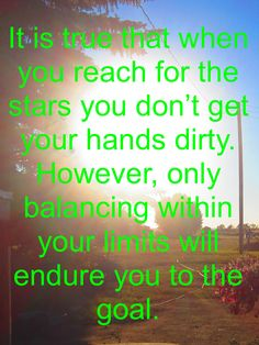 It is true that when you reach for the stars you don't get your hands dirty. However, only balancing within your limits will endure you to the goal. Reaching For The Stars, So True, You Got This, Investing, Success, Positivity, Neon Signs, Hands, Goals