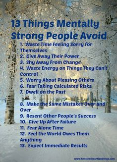 13 Things Mentally Strong People Avoid. http://www.lifehack.org/articles/communication/13-things-mentally-strong-people-dont.html